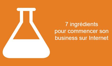 Les 7 ingrédients pour débuter votre business sur Internet