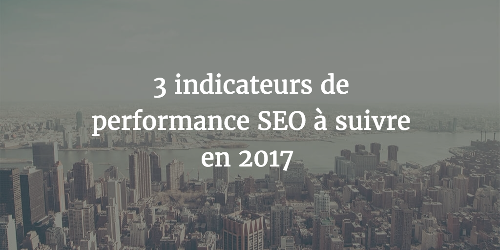 3 indicateurs de performance SEO à suivre en 2017
